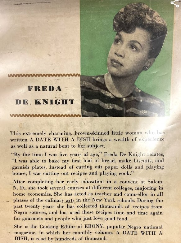 "A page from the guide includes a photo of Freda de Knight and the following biographical information, ""This extremely charming, brown-skinned little woman who has written A DATE WITH A DISH brings a wealth of experience as well as a natural bent to her subject.  ""By the time I was five years of age,"" Freda de Knight relates, ""I was able to bake my first loaf of bread, make biscuits, and garnish plates. Instead of cutting out paper dolls and playing house, I was cutting out recipes and playing cook."" After completing her early education in a convent at Salem, N. D., she took several courses at different colleges, majoring in home economics. She has acted as teacher and counsellor in all phases of the culinary arts in the New York schools. During the past twenty years she has collected thousands of recipes from Negro sources, and has used these recipes time and time again for gourmets and people who just love good food.  She is the Cooking Editor of EBONY, popular Negro national magazine, in which her monthly column, A DATE WITH A DISH, is read by hundreds of thousands."""