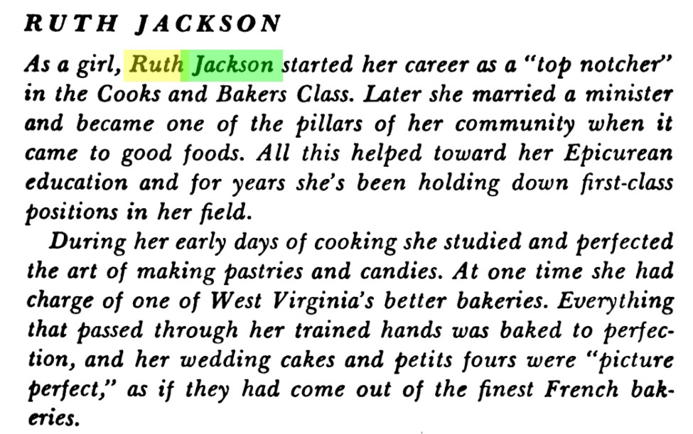 "Text excerpt reads, ""Ruth Jackson. As a girl, Ruth Jackson started her career as a ""top notcher"" in the Cooks and Bakers Class. Later she married a minister and became one of the pillars of her community when it came to good foods. All this helped toward her Epicurean education and for years she's been holding down first-class positions in her field.  During her early years of cooking she studied and perfected the art of making pastries and candies. At one time she had charge of one of West Virginia's better bakeries. Everything that passed through her trained hands was baked to perfection, and her wedding cakes and petits fours were ""picture-perfect,"" as if they had come out of the finest French bakeries."""