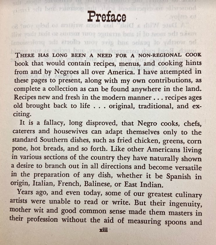"A copy of the Preface page of A Date with a Dish. The preface reads, ""There has long been a need for a non-regional cook book that would contain recipes, menus, and cooking hints from and by Negroes all over America. I have attempted in these pages to present, along with my own contributions, as complete a collection as can be found anywhere in the land. Recipes new and fresh in the modern manner...recipes ages old brought back to life...original, traditional, and exciting. It is a fallacy, long disproved, the Negro cooks, chefs, caterers and housewives can adapt themselves only to the standard Southern dishes, such as fried chicken, greens, corn pone, hot breads, and so forth. Like other Americans living in various sections of the country they have naturally shown a desire to branch out in all directions and become versatile in the preparation of any dish, whether it be Spanish in origin, Italian, French, Balinese, or East Indian. Years ago, and even today, some of our greatest culinary artists were unable to read or write. But their ingenuity, mother wit and good common sense made them masters in their profession without the aid of measuring spoons."""