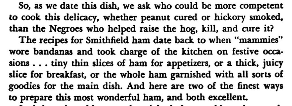 """The preamble reads, """"So, as we date this dish, we ask who could be more competent to cook this delicacy, whether peanut cured or hickory smoked, than the Negroes who helped raise the hog, kill, and cure it? The recipes for Smithfield ham date back to when """"mammies"""" wore bandanas and took charge of the kitchen on festive occasions...tiny thin slices of ham for appetizers, or a thick, juicy slice for breakfast, or the whole ham garnished with all sorts of goodies for the main dish. And here are two of the finest ways to prepare this most wonderful ham, and both excellent."""""""