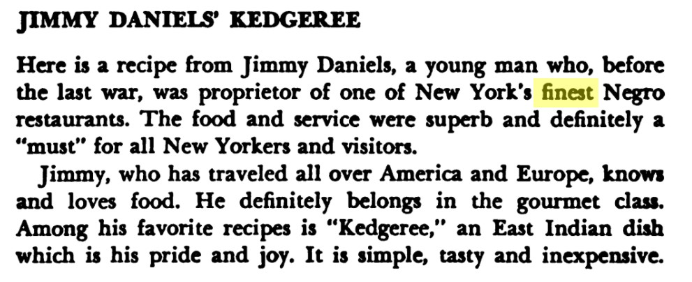 """Excerpt reads, """"Jimmy Daniels' Kedgeree Here is a recipe from Jimmy Daniels, a young man who, before the last war, was proprietor of one of New York's finest Negro restaurants. The food and service were superb and definitely a """"must"""" for all New Yorkers and visitors. Jimmy, who has traveled all over America and Europe, knows and loves food. He definitely belongs in the gourmet class. Among his favorite recipes is """"Kedgeree."""" an East Indian dish which is his pride and joy. It is simple, tasty and inexpensive."""""""
