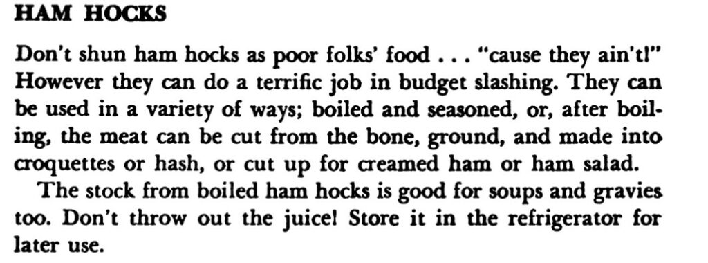 """Excerpt about ham hocks reads, """"Don't shun ham hocks as poor folks' food...""""cause they ain't!"""" However they can do a terrific job in budget slashing. They can be used in a variety of ways; boiled and seasoned, or, after boiling, the meat can be cut from the bone, ground, and made into croquettes or hash, or cut up for creamed ham or ham salad.  The stock from boiled ham hocks is good for soups and gravies too. Don't throw out the juice! Store it in the refrigerator for later use."""""""