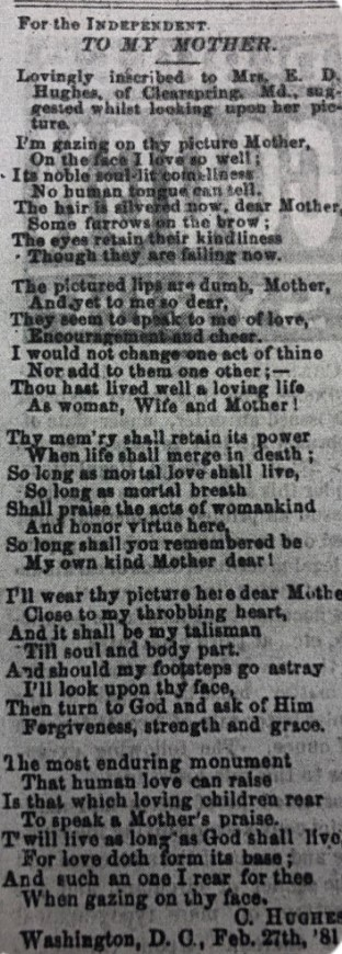 """Poem reads, """"For the Independent. To My Mother. Lovingly inscribed to Mrs. E. D. Hughes, of Clearspring, Md., suggested whilst looking upon her picture. I'm gazing on thy picture Mother, On the face I love so well;  Its noble soul lit comeliness No human tongue can tell. The hair is silvered now, dear Mother,  Some furrows on the brow; The eyes retain their kindliness Though they are failing now.  The pictured lips are dumb, Mother,  And yet to me so dear, They seem to speak to me of love, Encouragement and cheer. I would not change one act of thine Nor add to them one other;-- Thou hast lived well a loving life As woman, Wife and Mother!  Thy mem'ry shall retain its power When life shall merge in death; So long as mortal love shall live, So long as mortal breath Shall praise the acts of womankind And honor virtue here, So long shall you remembered be My own kind Mother dear!  I'll wear thy picture here dear Mother, Close to my throbbing heart,  And it shall be my talisman Till soul and body part. And should my footsteps go astray I'll look upon thy face, Then turn to God and ask of Him Forgiveness, strength and grace.  The most enduring monument That human love can raise In that which loving children rear To speak a Mother's praise. T'will live as long as God shall live For love doth form its base; And such an one I rear for thee When gazing on thy face. C. Hughes Washington, D.C., Feb. 27th, '81"""""""