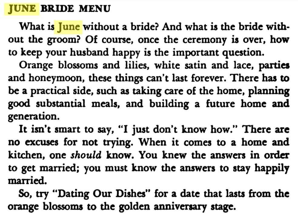 """Excerpt reads, """"June Bride Menu  What is June without a bride? And what is a bride without the groom? Of course, once the ceremony is over, how to keep your husband happy is the important question.  Orange blossoms and lilies, white satin and lace, parties and honeymoon, these things can't last forever. There has to be a practical side, such as taking care of the home, planning good substantial meals, and building a future home and generation.  It isn't smart to say, """"I just don't know how."""" There are no excuses for not trying. When it comes to a home and kitchen, one should know. You knew the answers in order to get married; you must know the answers to stay happily married.  So, try """"Dating Our Dishes"""" for a date that lasts from the orange blossoms to the golden anniversary stage."""""""