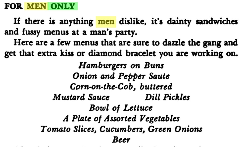 """Excerpt reads, """"For Men Only  If there is anything men dislike, it's dainty sandwiches and fussy menus at a man's part.  Here are a few menus that are sure to dazzle the gang and get that extra kiss or diamond bracelet you are working on.  Hamburgers on Buns Onion and Pepper Saute Corn-on-the-Cob, buttered Mustard Sauce Dill Pickles Bowl of Lettuce A Plate of Assorted Vegetables Tomato Slices, Cucumbers, Green Onions Beer"""""""