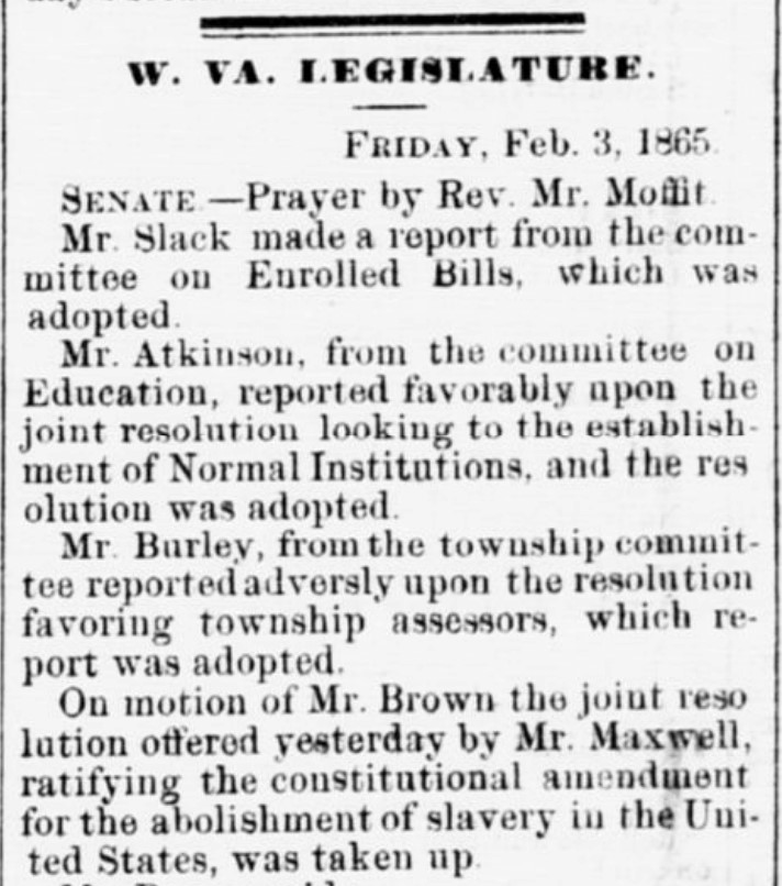"""Clipping reads, """"W VA. Legislature Friday, February 3, 1865. Senate -- Prayer by Rev. Mr. Moffit. Mr. Slack made a report from the committee on Enrolled Bills, which was adopted. Mr. Atkinson, from the committee on Education, reported favorably upon the joint resolution looking to the establishment of Normal Institutions, and the resolution was adopted. Mr. Burley, from the township committee reported adversely upon the resolution favoring township assessors, which report was adopted. On motion of Mr. Brown the joint resolution offered yesterday by Mr. Maxwell, ratifying the constitutional amendment for the abolishment of slavery in the United States was taken up."""""""