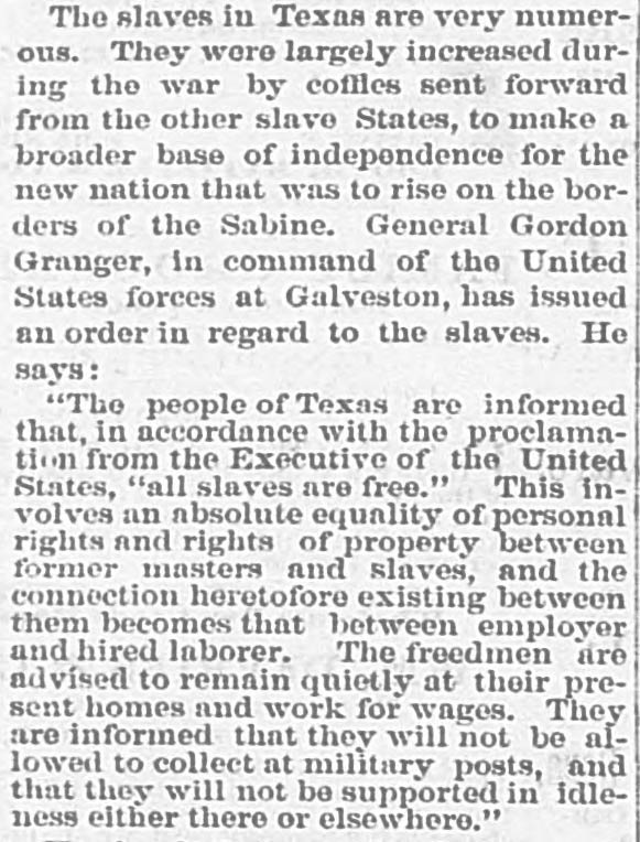 """Clipping reads, """"The slaves in Texas are very numerous. They were largely increased during the war by coffles sent forward from the other slave States, to make a broader base of independence for the new nation that was to rise on the borders of the Sabine. General Gordon Granger, in command of the United States forces at Galveston, has issued an order in regard to the slaves. He says: """"The people of Texas are informed that, in accordance with the proclamation from the Executive of the United State, """"all slaves are free."""" This involves absolute equality of personal rights and rights of property between former masters and slaves, and the connection heretofore existing between them becomes that between employer and hired laborer. The freedmen are advised to remain quietly at their present homes and work for wags. They are informed that they will not be allowed to collect at military posts, and that they will not be supported in idleness either there or elsewhere."""""""""""