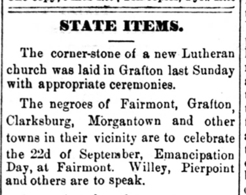 """Clipping reads, """"State Items. The corner-stone of a new Lutheran church was laid in Grafton last Sunday with appropriate ceremonies. The negroes of Fairmont, Grafton, Clarksburg, Morgantown, and other towns in their vicinity are to celebrate the 22d of September, Emancipation Day, at Fairmont. Willey, Pierpoint and others are to speak."""""""