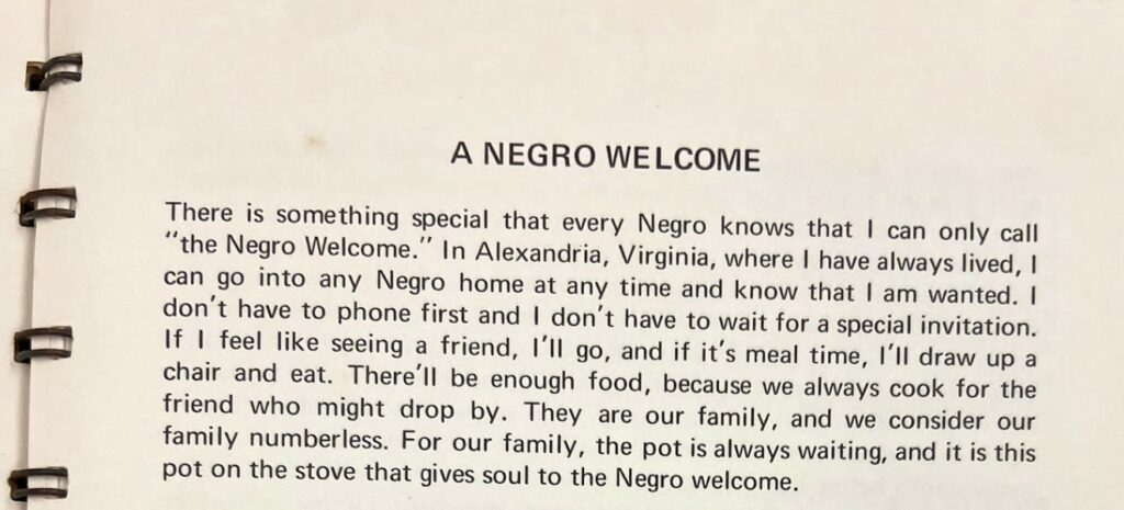 """Excerpt from A Good Heart and a Light Hand by Ruth L. Gaskins reads, """"A Negro Welcome There is something special that every Negro knows that I can only call """"the Negro Welcome."""" In Alexandria, Virginia, where I have always lived, I can go into any Negro home at any time and know that I am wanted. I don't have to phone first and I don't have to wait for a special invitation. If I feel like seeing a friend, I'll go, and if it's meal time, I'll draw up a chair and eat. There'll be enough food, because we always cook for the friend who might drop by. They are our family, and we consider our family numberless. For our family, the pot is always waiting, and it is this pot on the stove that gives soul to the Negro welcome."""""""