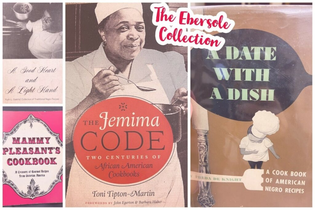 A collage of cookbooks from the Ebersole Collection featuring A Good Heart and A Light Hand by Ruth L. Gaskins, Mammy Pleasant's Cookbook, The Jemima Code by Toni Tipton-Martin, and A Date with a Dish by Freda de Knight